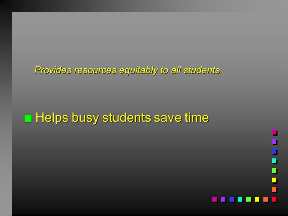 n Helps busy students save time Provides resources equitably to all students