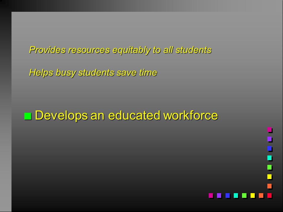 n Develops an educated workforce Provides resources equitably to all students Helps busy students save time