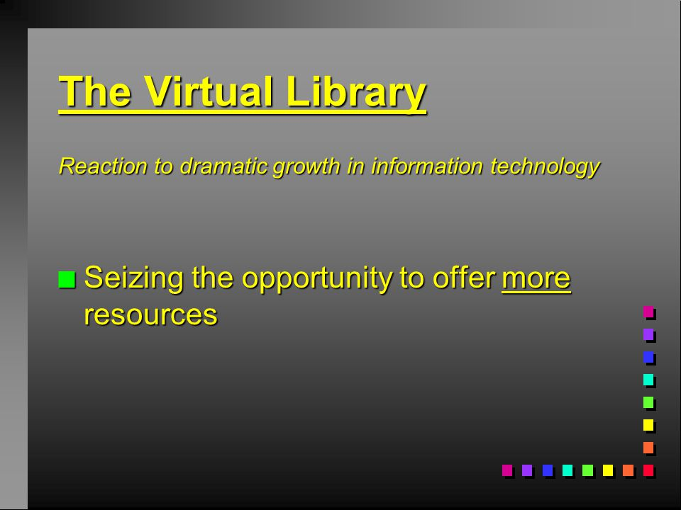 The Virtual Library Reaction to dramatic growth in information technology n Seizing the opportunity to offer more resources
