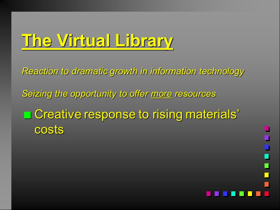 The Virtual Library Reaction to dramatic growth in information technology Seizing the opportunity to offer more resources n Creative response to rising materials' costs