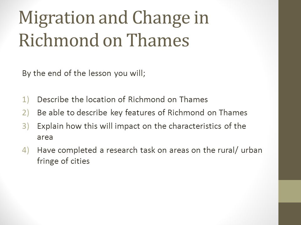 Migration and Change in Richmond on Thames By the end of the lesson you will; 1)Describe the location of Richmond on Thames 2)Be able to describe key features of Richmond on Thames 3)Explain how this will impact on the characteristics of the area 4)Have completed a research task on areas on the rural/ urban fringe of cities