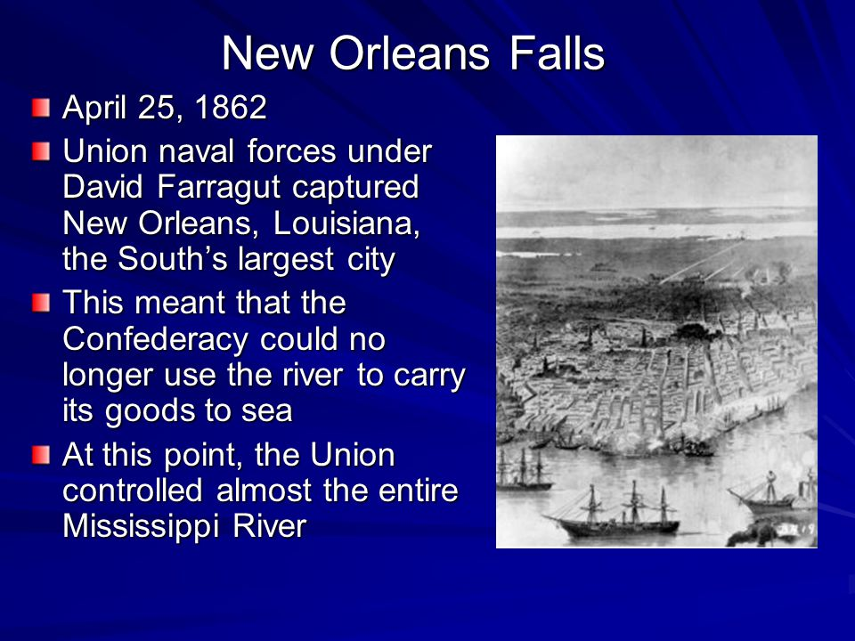 New Orleans Falls April 25, 1862 Union naval forces under David Farragut captured New Orleans, Louisiana, the South's largest city This meant that the
