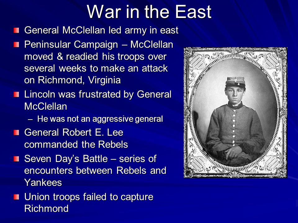 War in the East General McClellan led army in east Peninsular Campaign – McClellan moved & readied his troops over several weeks to make an attack on