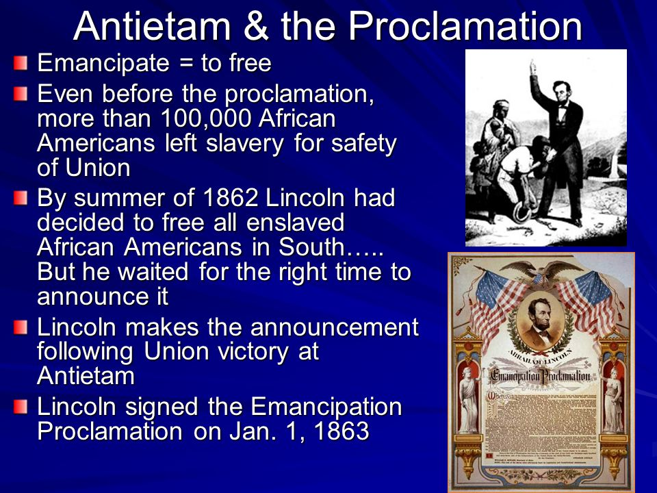 Antietam & the Proclamation Emancipate = to free Even before the proclamation, more than 100,000 African Americans left slavery for safety of Union By
