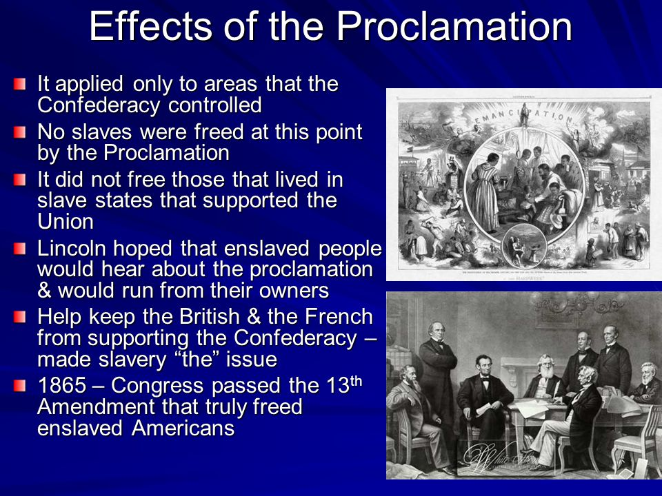 Effects of the Proclamation It applied only to areas that the Confederacy controlled No slaves were freed at this point by the Proclamation It did not