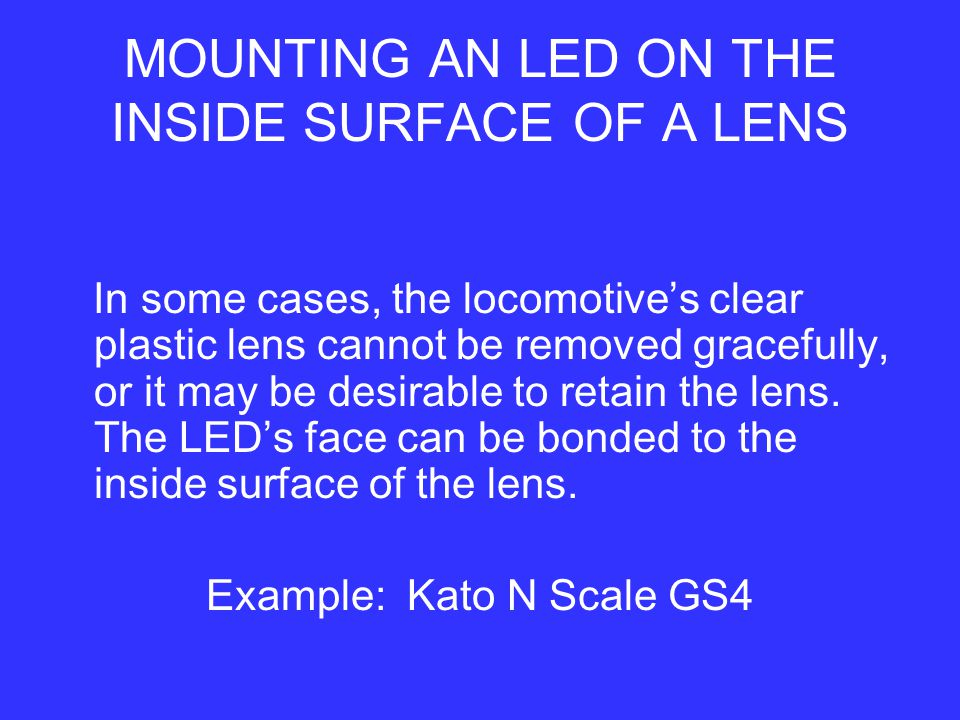 MOUNTING AN LED ON THE INSIDE SURFACE OF A LENS In some cases, the locomotive's clear plastic lens cannot be removed gracefully, or it may be desirable to retain the lens.