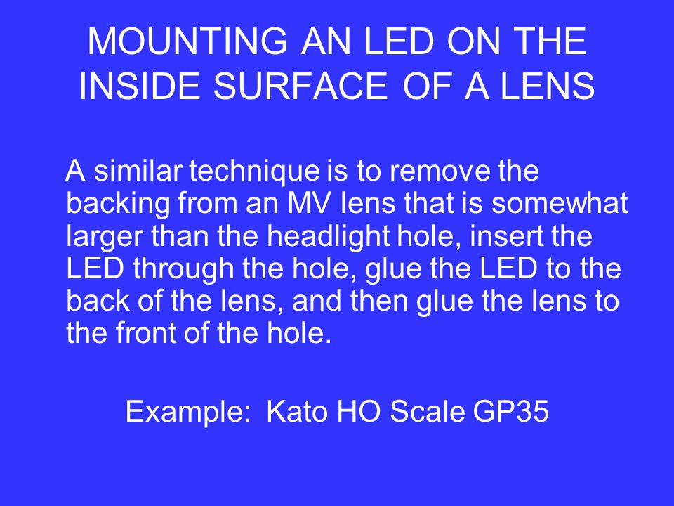 A similar technique is to remove the backing from an MV lens that is somewhat larger than the headlight hole, insert the LED through the hole, glue the LED to the back of the lens, and then glue the lens to the front of the hole.