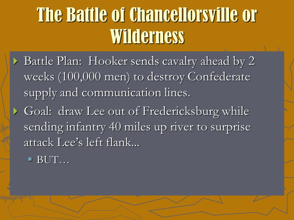 The Battle of Chancellorsville or Wilderness  Battle Plan: Hooker sends cavalry ahead by 2 weeks (100,000 men) to destroy Confederate supply and communication lines.