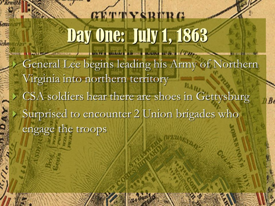 Day One: July 1, 1863  General Lee begins leading his Army of Northern Virginia into northern territory  CSA soldiers hear there are shoes in Gettysburg  Surprised to encounter 2 Union brigades who engage the troops