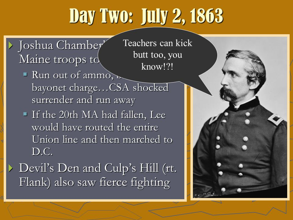 Day Two: July 2, 1863  Joshua Chamberlain leads Maine troops to defend the hill  Run out of ammo, but led a bayonet charge…CSA shocked surrender and run away  If the 20th MA had fallen, Lee would have routed the entire Union line and then marched to D.C.