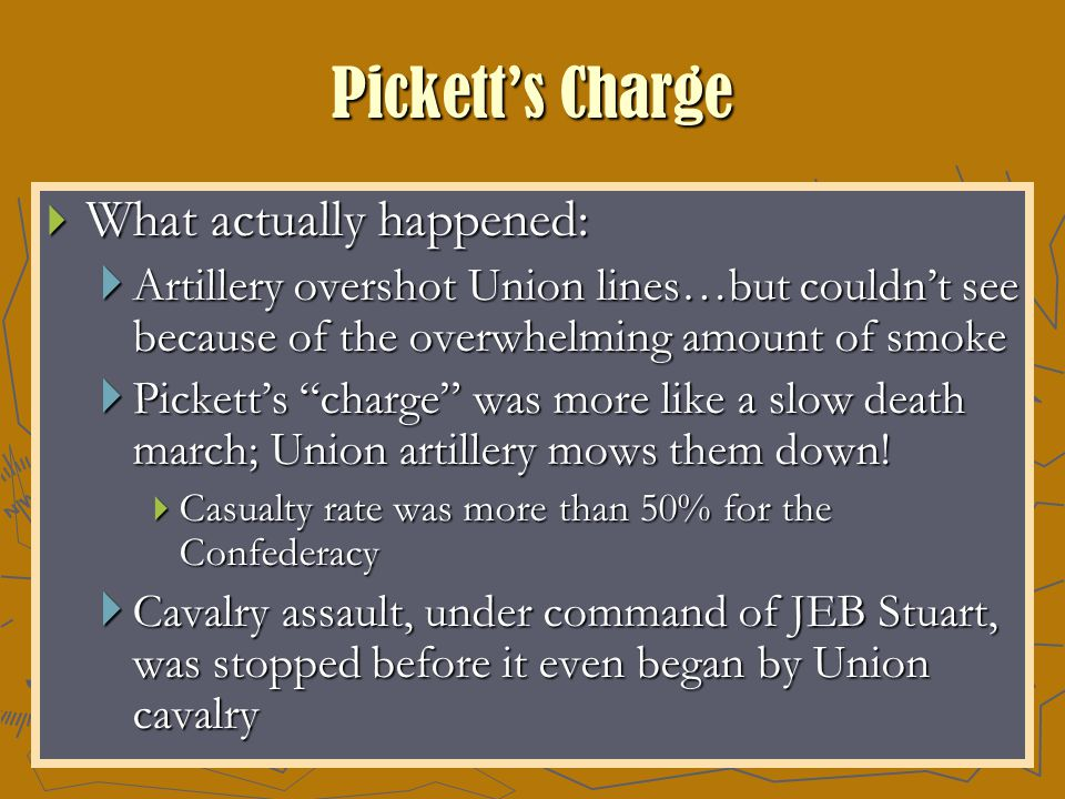 Pickett's Charge  What actually happened:  Artillery overshot Union lines…but couldn't see because of the overwhelming amount of smoke  Pickett's charge was more like a slow death march; Union artillery mows them down.