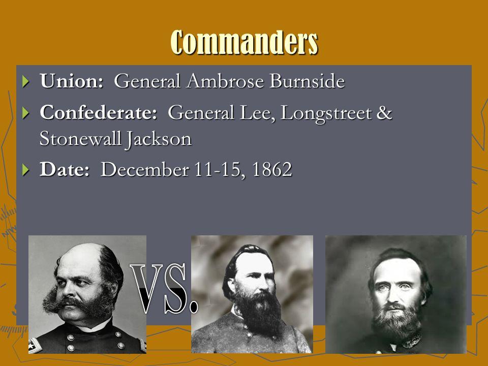 Commanders  Union: General Ambrose Burnside  Confederate: General Lee, Longstreet & Stonewall Jackson  Date: December 11-15, 1862