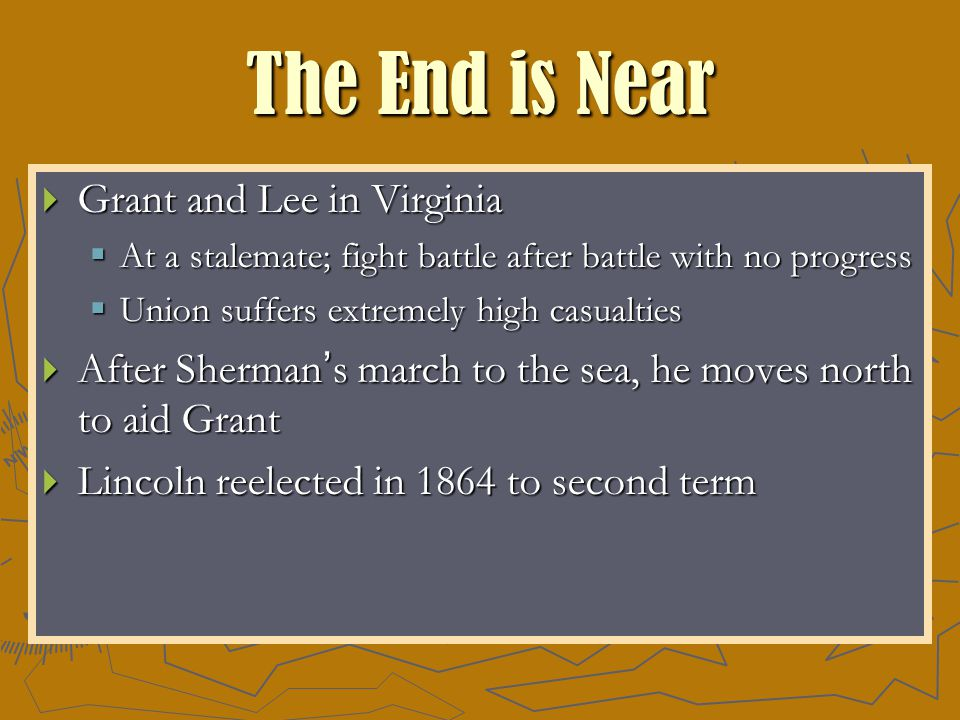 The End is Near  Grant and Lee in Virginia  At a stalemate; fight battle after battle with no progress  Union suffers extremely high casualties  After Sherman's march to the sea, he moves north to aid Grant  Lincoln reelected in 1864 to second term