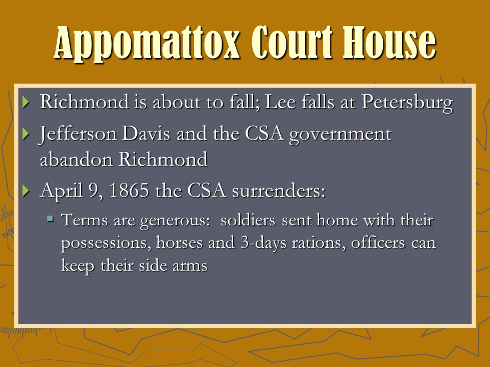 Appomattox Court House  Richmond is about to fall; Lee falls at Petersburg  Jefferson Davis and the CSA government abandon Richmond  April 9, 1865 the CSA surrenders:  Terms are generous: soldiers sent home with their possessions, horses and 3-days rations, officers can keep their side arms