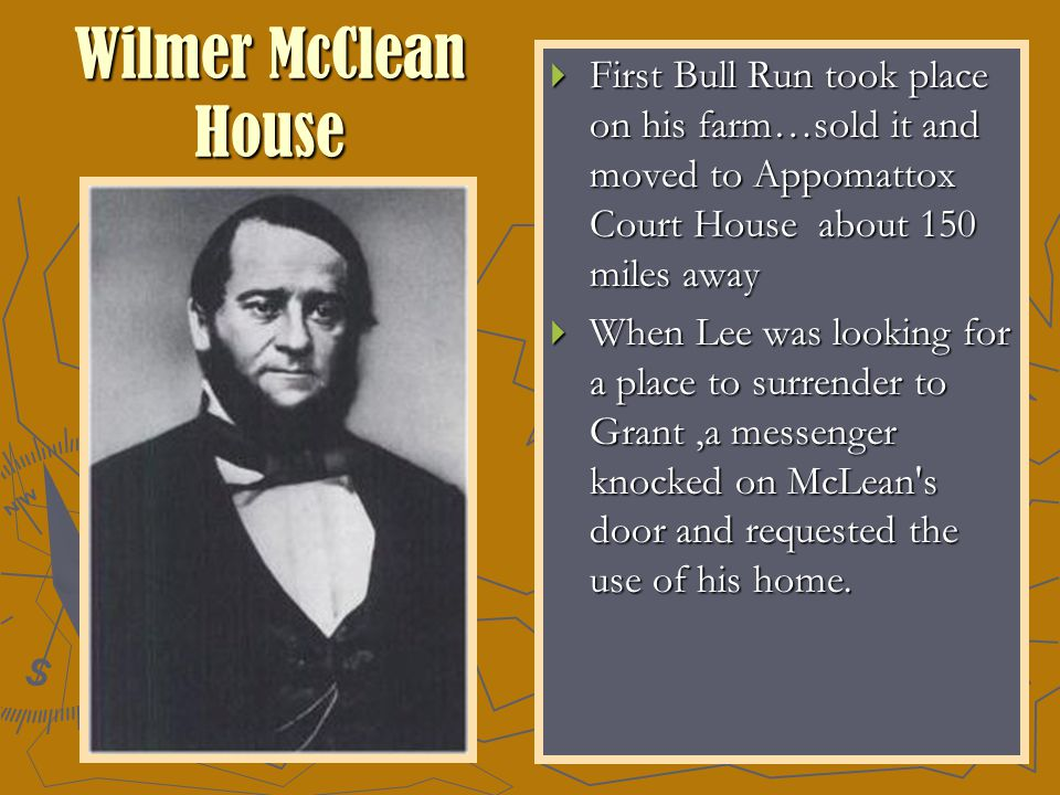 Wilmer McClean House  First Bull Run took place on his farm…sold it and moved to Appomattox Court House about 150 miles away  When Lee was looking for a place to surrender to Grant,a messenger knocked on McLean s door and requested the use of his home.