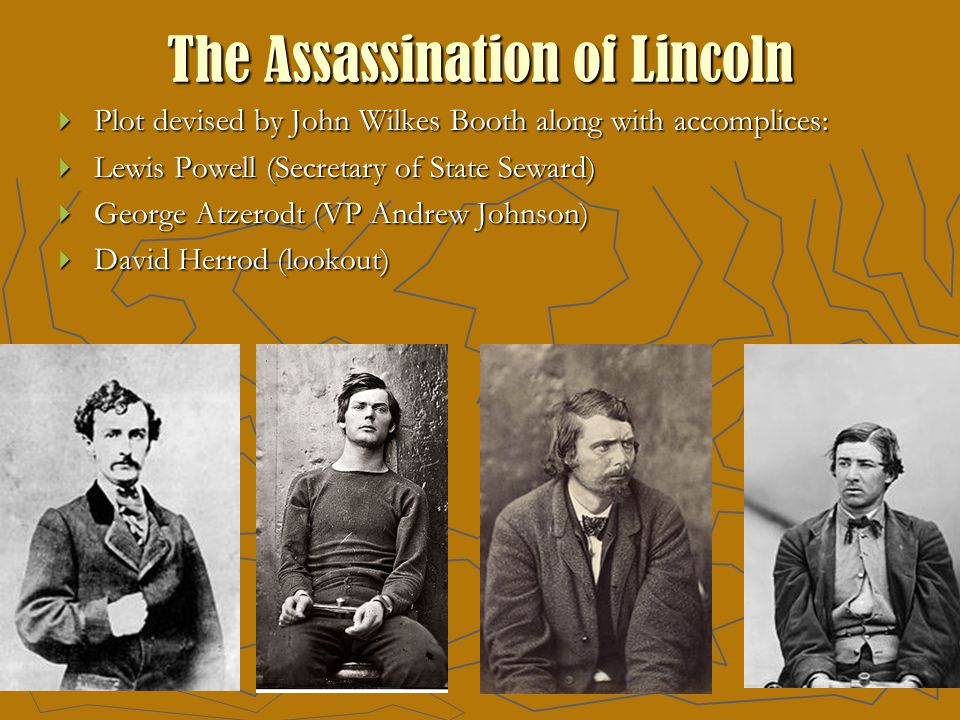The Assassination of Lincoln  Plot devised by John Wilkes Booth along with accomplices:  Lewis Powell (Secretary of State Seward)  George Atzerodt (VP Andrew Johnson)  David Herrod (lookout)