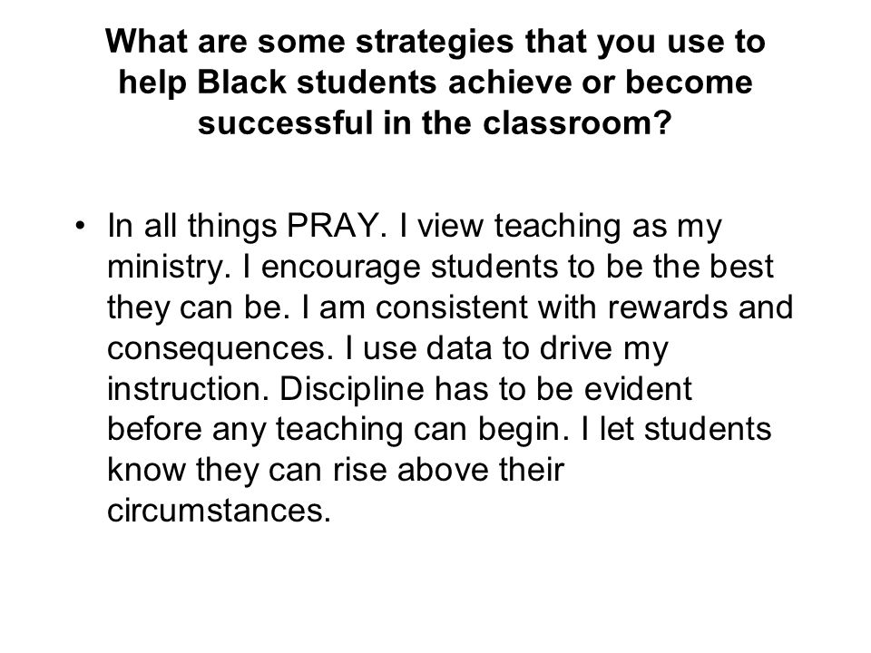 What are some strategies that you use to help Black students achieve or become successful in the classroom? In all things PRAY. I view teaching as my
