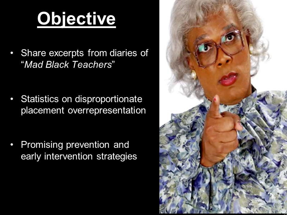 "Objective Share excerpts from diaries of ""Mad Black Teachers"" Statistics on disproportionate placement overrepresentation Promising prevention and ear"