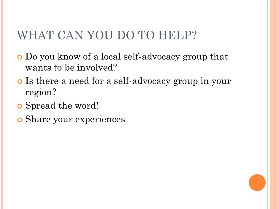 WHAT CAN YOU DO TO HELP. Do you know of a local self-advocacy group that wants to be involved.