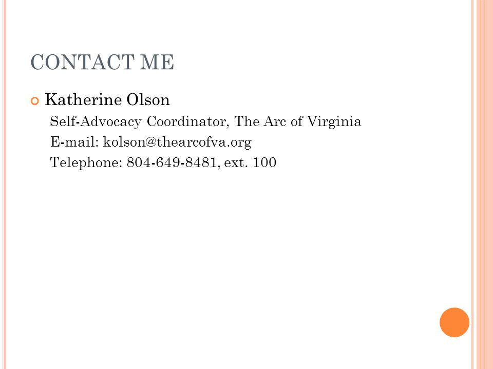 CONTACT ME Katherine Olson Self-Advocacy Coordinator, The Arc of Virginia E-mail: kolson@thearcofva.org Telephone: 804-649-8481, ext.