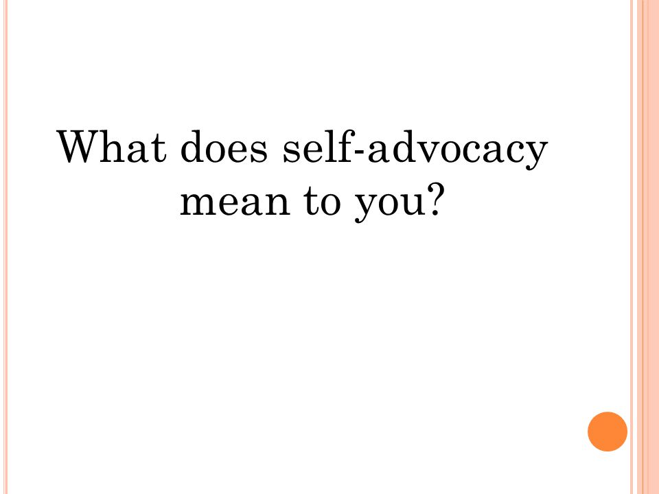 A CCORDING TO T HE A RC OF US … Self-advocacy gives people their rights of basic personhood and citizenship by letting them speak up and stand up for themselves Self-advocacy contributes to the knowledge, experience, and wisdom that others have of your needs and desires