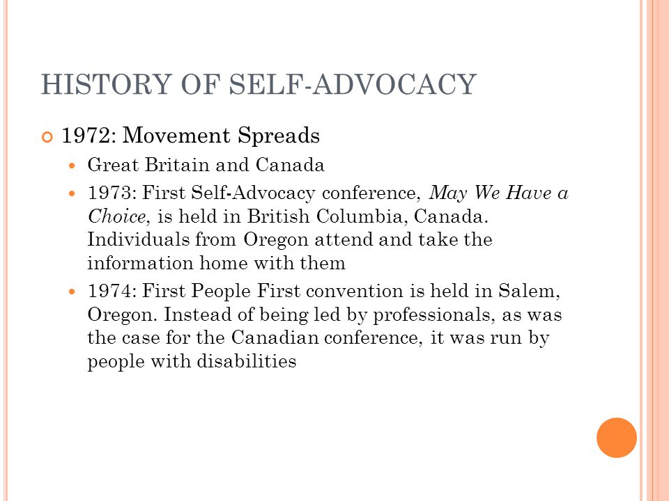 HISTORY OF SELF-ADVOCACY Oregon: Within five years, Oregon had over 1,000 members of self-advocate groups Today, the self-advocacy movement has grown into an international movement in an estimated 43 countries, with 17,000 members.