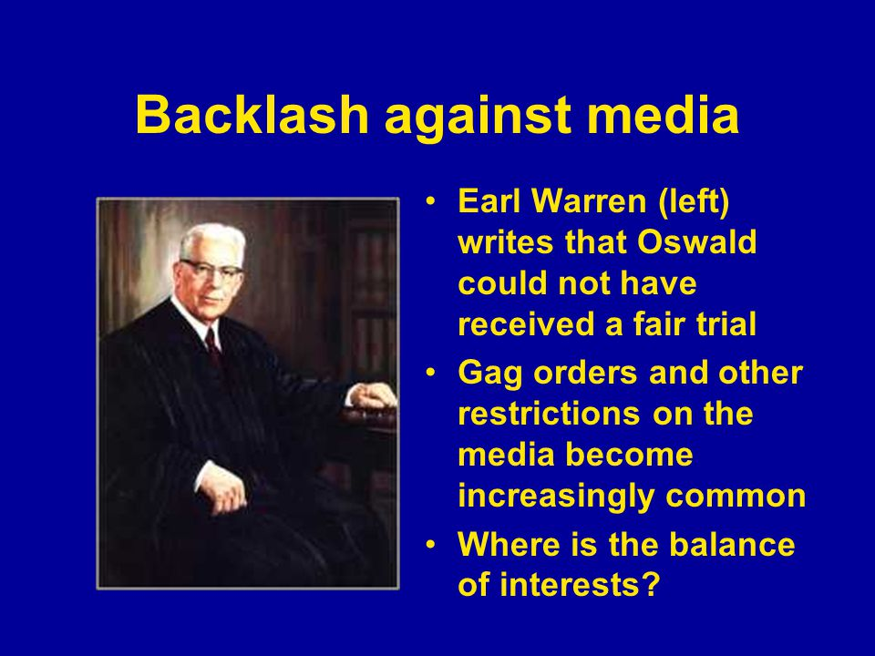 Backlash against media Earl Warren (left) writes that Oswald could not have received a fair trial Gag orders and other restrictions on the media become increasingly common Where is the balance of interests