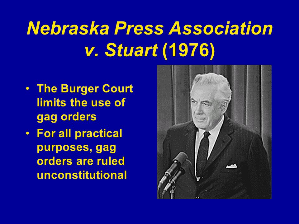 Nebraska Press Association v. Stuart (1976) The Burger Court limits the use of gag orders For all practical purposes, gag orders are ruled unconstitut