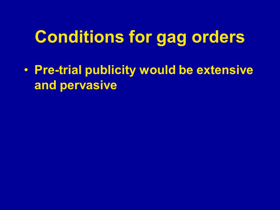 Conditions for gag orders Pre-trial publicity would be extensive and pervasive