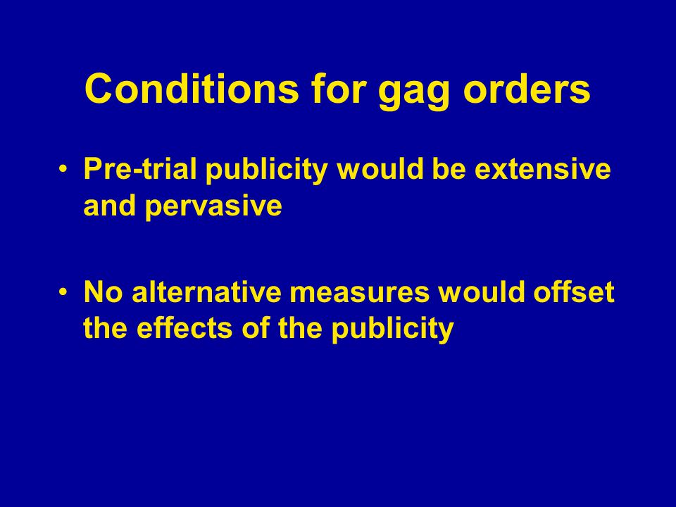 Conditions for gag orders Pre-trial publicity would be extensive and pervasive No alternative measures would offset the effects of the publicity