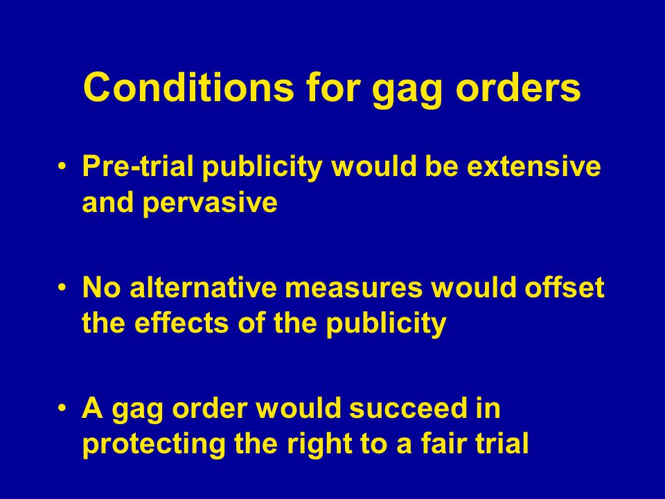 Conditions for gag orders Pre-trial publicity would be extensive and pervasive No alternative measures would offset the effects of the publicity A gag