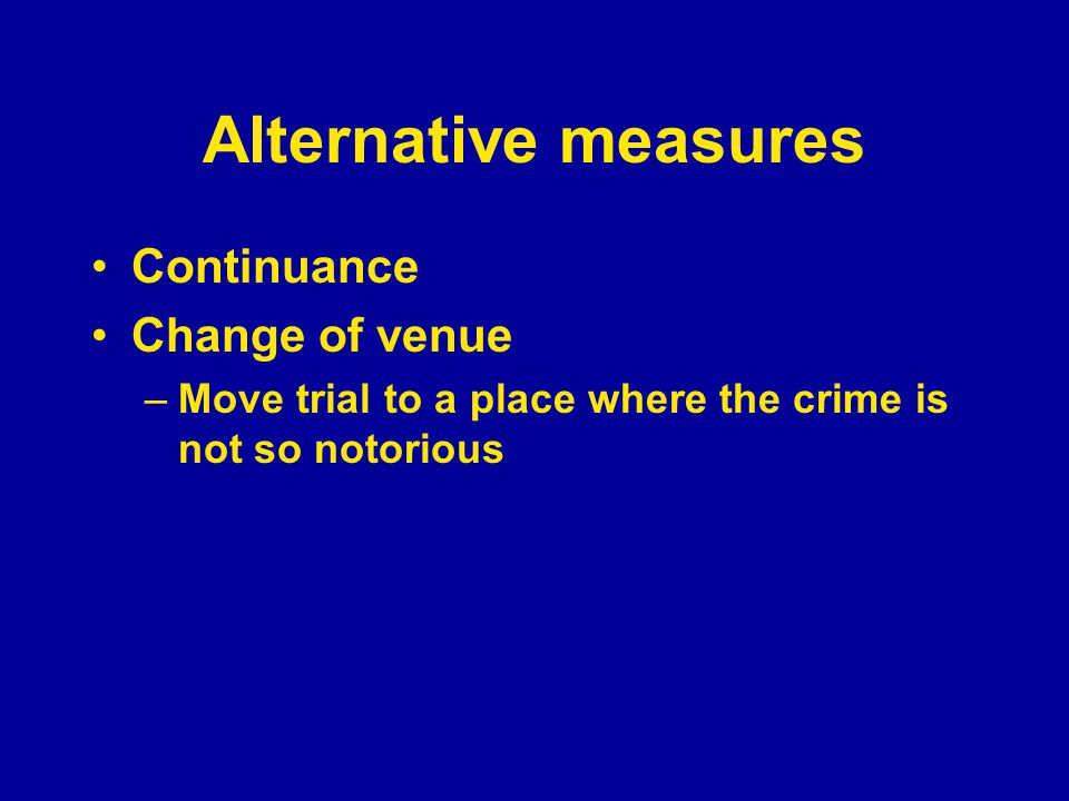 Alternative measures Continuance Change of venue –Move trial to a place where the crime is not so notorious