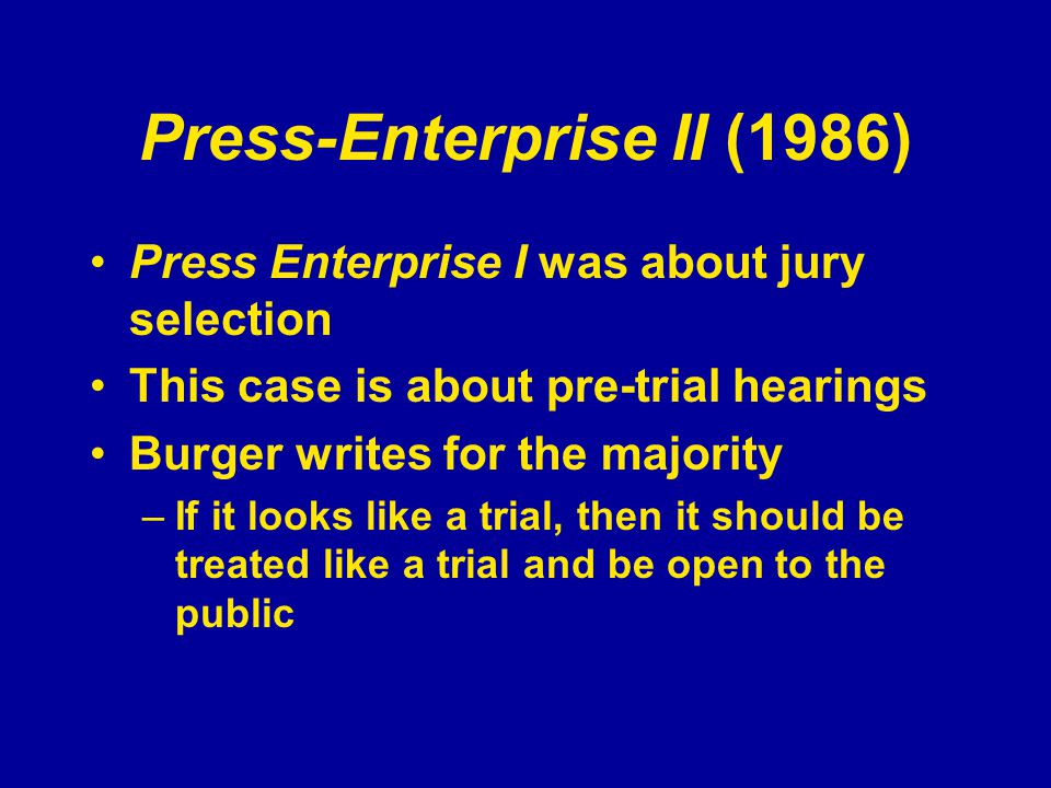 Press-Enterprise II (1986) Press Enterprise I was about jury selection This case is about pre-trial hearings Burger writes for the majority –If it looks like a trial, then it should be treated like a trial and be open to the public
