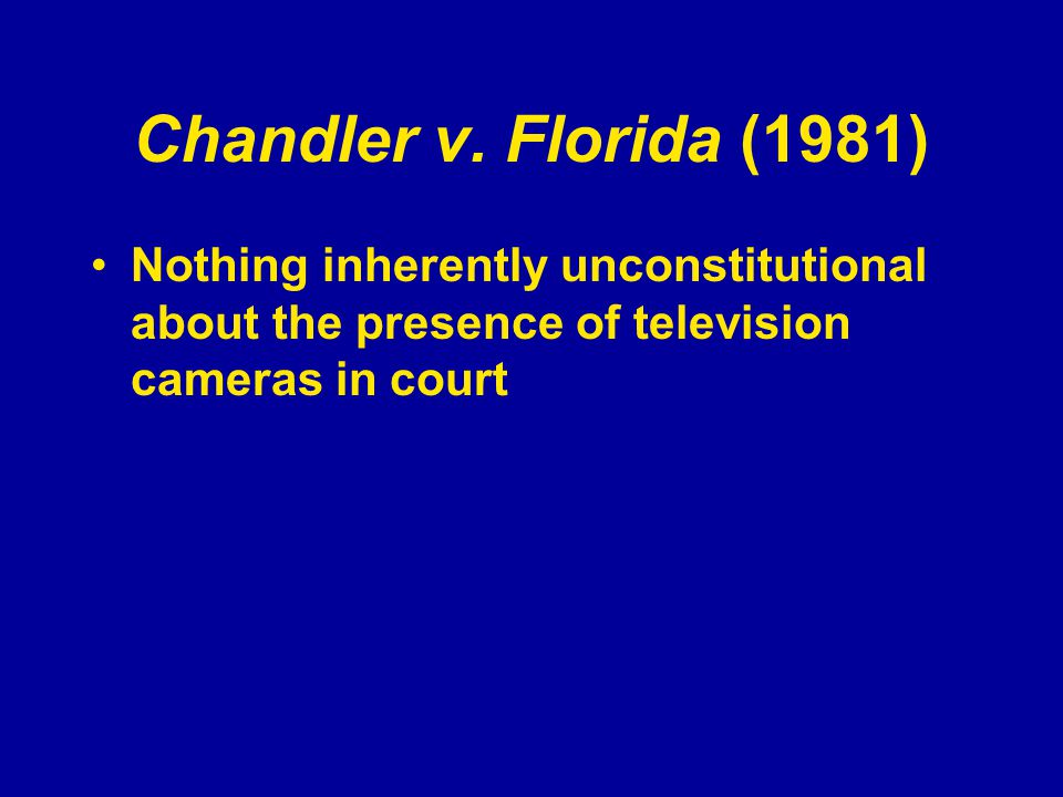 Chandler v. Florida (1981) Nothing inherently unconstitutional about the presence of television cameras in court