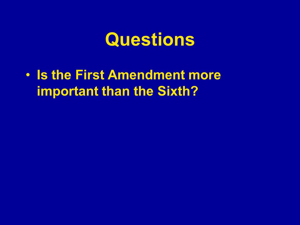 Questions Is the First Amendment more important than the Sixth