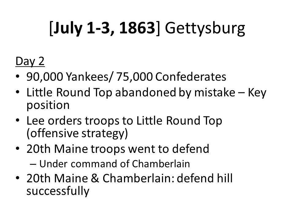 [July 1-3, 1863] Gettysburg Day 2 90,000 Yankees/ 75,000 Confederates Little Round Top abandoned by mistake – Key position Lee orders troops to Little Round Top (offensive strategy) 20th Maine troops went to defend – Under command of Chamberlain 20th Maine & Chamberlain: defend hill successfully