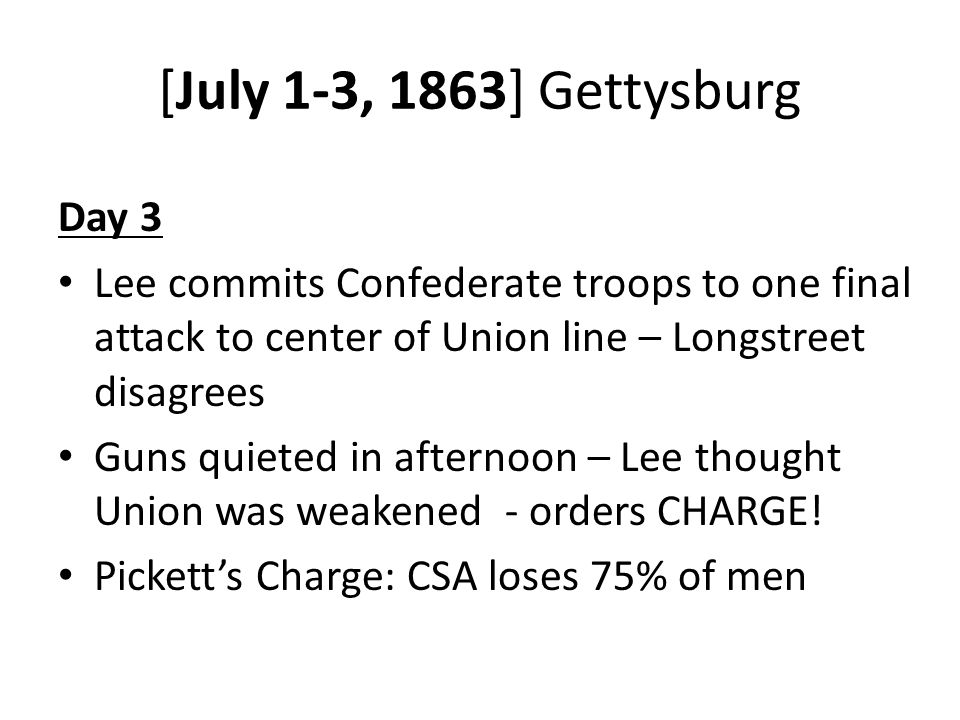 [July 1-3, 1863] Gettysburg Day 3 Lee commits Confederate troops to one final attack to center of Union line – Longstreet disagrees Guns quieted in afternoon – Lee thought Union was weakened - orders CHARGE.