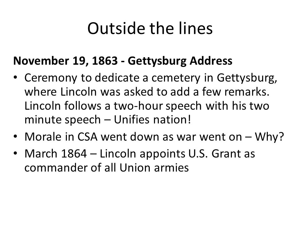 Outside the lines November 19, 1863 - Gettysburg Address Ceremony to dedicate a cemetery in Gettysburg, where Lincoln was asked to add a few remarks.