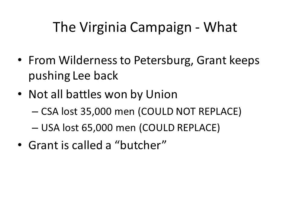 The Virginia Campaign - What From Wilderness to Petersburg, Grant keeps pushing Lee back Not all battles won by Union – CSA lost 35,000 men (COULD NOT REPLACE) – USA lost 65,000 men (COULD REPLACE) Grant is called a butcher