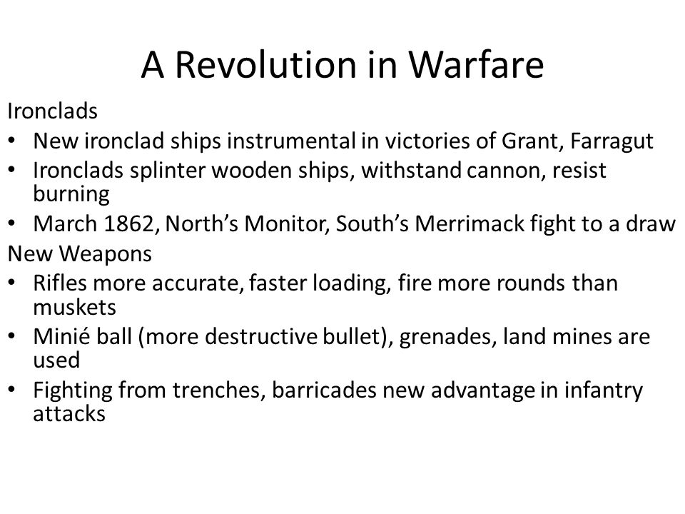 A Revolution in Warfare Ironclads New ironclad ships instrumental in victories of Grant, Farragut Ironclads splinter wooden ships, withstand cannon, resist burning March 1862, North's Monitor, South's Merrimack fight to a draw New Weapons Rifles more accurate, faster loading, fire more rounds than muskets Minié ball (more destructive bullet), grenades, land mines are used Fighting from trenches, barricades new advantage in infantry attacks
