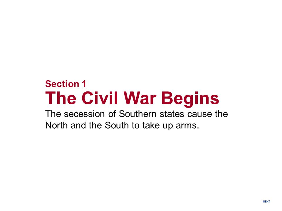 Section 1 The Civil War Begins The secession of Southern states cause the North and the South to take up arms.