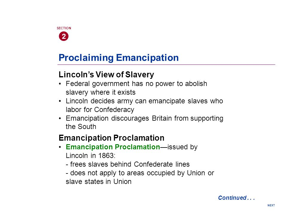 Proclaiming Emancipation Lincoln's View of Slavery Federal government has no power to abolish slavery where it exists Lincoln decides army can emancipate slaves who labor for Confederacy Emancipation discourages Britain from supporting the South 2 SECTION NEXT Emancipation Proclamation Emancipation Proclamation—issued by Lincoln in 1863: - frees slaves behind Confederate lines - does not apply to areas occupied by Union or slave states in Union Continued...
