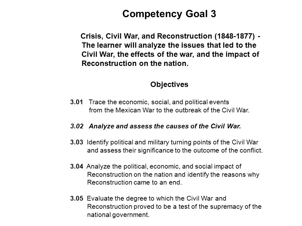 Competency Goal 3 Crisis, Civil War, and Reconstruction (1848-1877) - The learner will analyze the issues that led to the Civil War, the effects of the war, and the impact of Reconstruction on the nation.