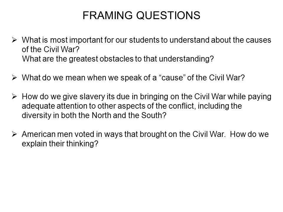 FRAMING QUESTIONS  What is most important for our students to understand about the causes of the Civil War.