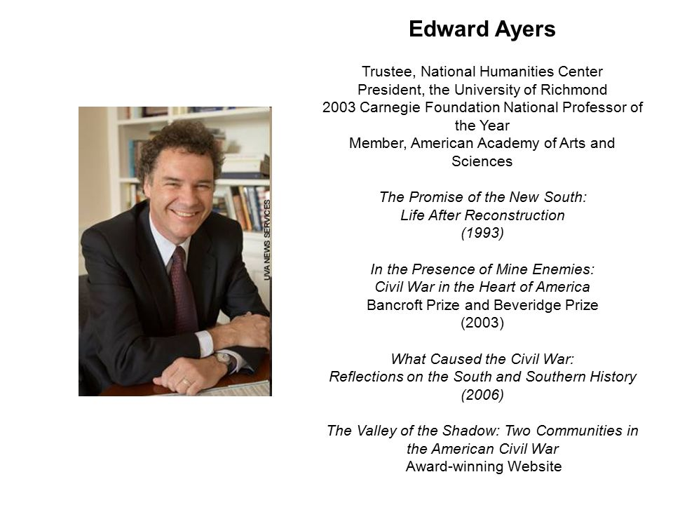 Edward Ayers Trustee, National Humanities Center President, the University of Richmond 2003 Carnegie Foundation National Professor of the Year Member, American Academy of Arts and Sciences The Promise of the New South: Life After Reconstruction (1993) In the Presence of Mine Enemies: Civil War in the Heart of America Bancroft Prize and Beveridge Prize (2003) What Caused the Civil War: Reflections on the South and Southern History (2006) The Valley of the Shadow: Two Communities in the American Civil War Award-winning Website