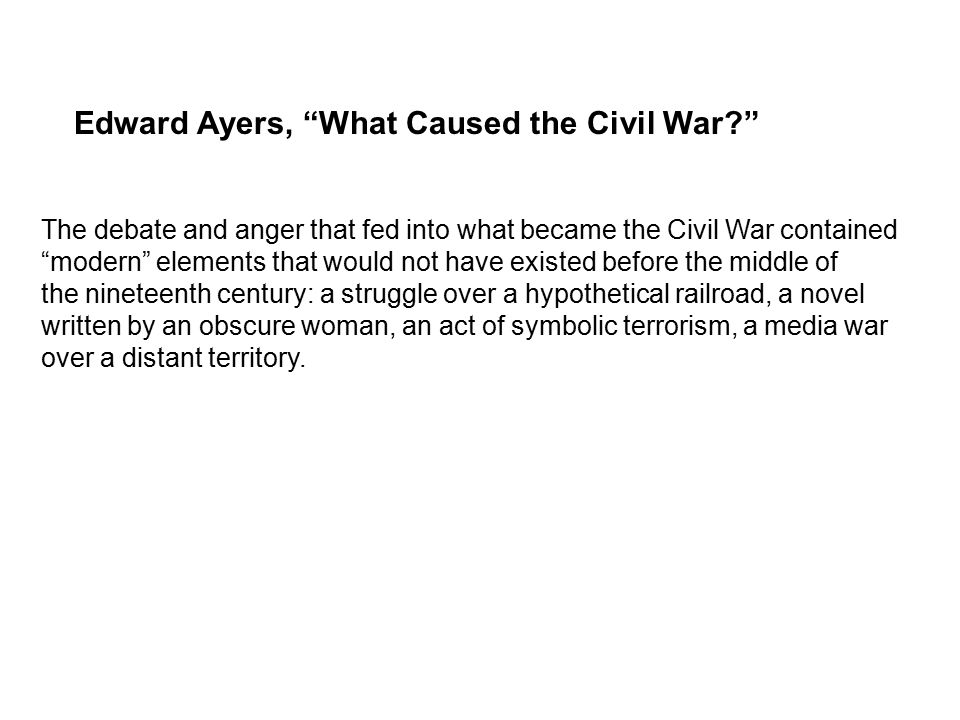 Edward Ayers, What Caused the Civil War The debate and anger that fed into what became the Civil War contained modern elements that would not have existed before the middle of the nineteenth century: a struggle over a hypothetical railroad, a novel written by an obscure woman, an act of symbolic terrorism, a media war over a distant territory.