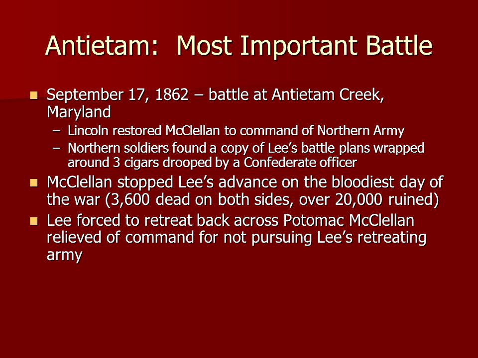 Antietam: Most Important Battle September 17, 1862 – battle at Antietam Creek, Maryland September 17, 1862 – battle at Antietam Creek, Maryland –Lincoln restored McClellan to command of Northern Army –Northern soldiers found a copy of Lee's battle plans wrapped around 3 cigars drooped by a Confederate officer McClellan stopped Lee's advance on the bloodiest day of the war (3,600 dead on both sides, over 20,000 ruined) McClellan stopped Lee's advance on the bloodiest day of the war (3,600 dead on both sides, over 20,000 ruined) Lee forced to retreat back across Potomac McClellan relieved of command for not pursuing Lee's retreating army Lee forced to retreat back across Potomac McClellan relieved of command for not pursuing Lee's retreating army
