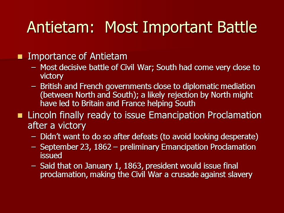 Antietam: Most Important Battle Importance of Antietam Importance of Antietam –Most decisive battle of Civil War; South had come very close to victory –British and French governments close to diplomatic mediation (between North and South); a likely rejection by North might have led to Britain and France helping South Lincoln finally ready to issue Emancipation Proclamation after a victory Lincoln finally ready to issue Emancipation Proclamation after a victory –Didn't want to do so after defeats (to avoid looking desperate) –September 23, 1862 – preliminary Emancipation Proclamation issued –Said that on January 1, 1863, president would issue final proclamation, making the Civil War a crusade against slavery