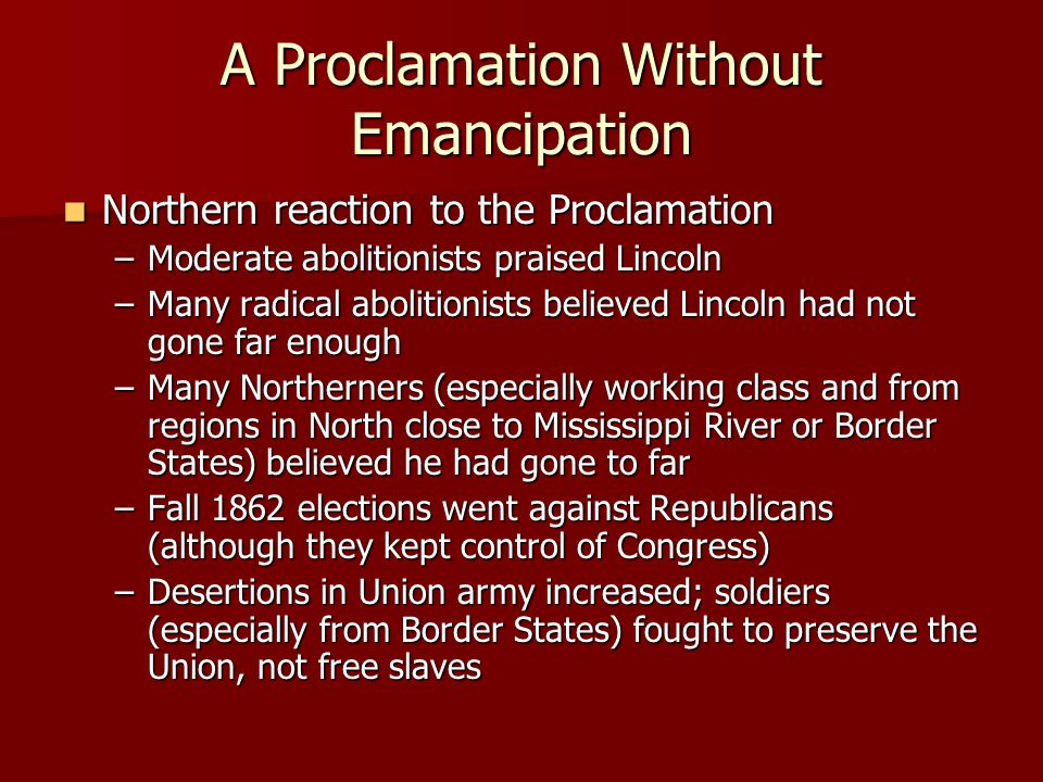 A Proclamation Without Emancipation Northern reaction to the Proclamation Northern reaction to the Proclamation –Moderate abolitionists praised Lincoln –Many radical abolitionists believed Lincoln had not gone far enough –Many Northerners (especially working class and from regions in North close to Mississippi River or Border States) believed he had gone to far –Fall 1862 elections went against Republicans (although they kept control of Congress) –Desertions in Union army increased; soldiers (especially from Border States) fought to preserve the Union, not free slaves