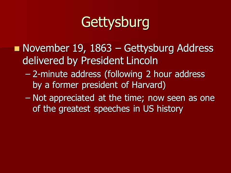 Gettysburg November 19, 1863 – Gettysburg Address delivered by President Lincoln November 19, 1863 – Gettysburg Address delivered by President Lincoln –2-minute address (following 2 hour address by a former president of Harvard) –Not appreciated at the time; now seen as one of the greatest speeches in US history